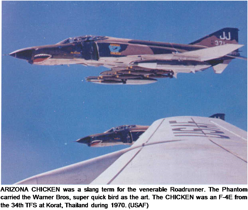 Подпись: ARIZONA CHICKEN was a slang term for the venerable Roadrunner. The Phantom carried the Warner Bros, super quick bird as the art. The CHICKEN was an F-4E from the 34th TFS at Korat, Thailand during 1970. (USAF)